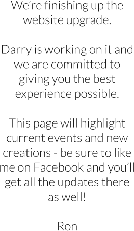 We're finishing up the website upgrade.  Darry is working on it and we are committed to giving you the best experience possible.  This page will highlight current events and new creations - be sure to like me on Facebook and you'll get all the updates there as well!  Ron