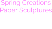 Spring Creations Paper Sculptures Coming Soon to Warm You Up
